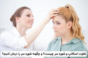 تفاوت اسکالپ و شوره سر چیست؟ و چگونه شوره سر را درمان کنیم؟
